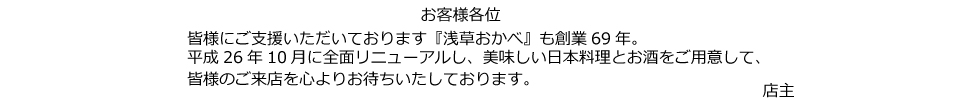 お客様各位 皆様にご支援いただいております『浅草おかべ』も創業69年。平成26年10月に全面リニューアルし、美味しい日本料理とお酒をご用意して、皆様のご来店を心よりお待ちいたしております。店主