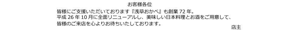 お客様各位 皆様にご支援いただいております『浅草おかべ』も創業72年。平成26年10月に全面リニューアルし、美味しい日本料理とお酒をご用意して、皆様のご来店を心よりお待ちいたしております。店主